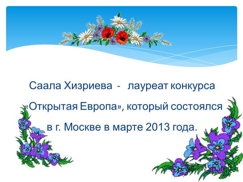 Саала Хизриева - лауреат конкурса « Открытая Европа », который состоялся в г. Москве в марте 2013 года.