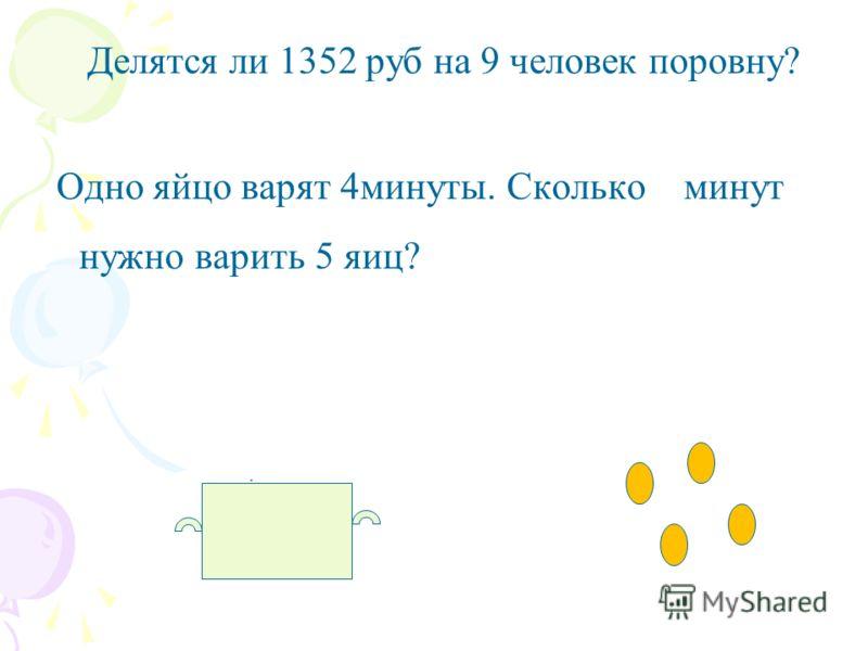 Делятся ли 1352 руб на 9 человек поровну? Одно яйцо варят 4минуты. Сколько минут нужно варить 5 яиц?