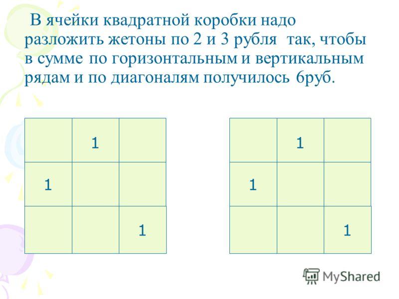 В ячейки квадратной коробки надо разложить жетоны по 2 и 3 рубля так, чтобы в сумме по горизонтальным и вертикальным рядам и по диагоналям получилось 6руб. 1 1 1 1 1 1