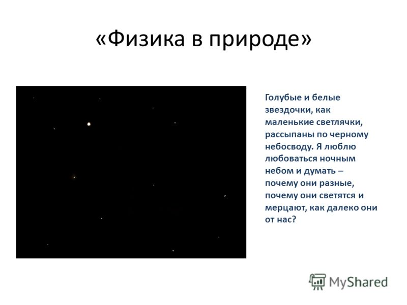 «Физика в природе» Голубые и белые звездочки, как маленькие светлячки, рассыпаны по черному небосводу. Я люблю любоваться ночным небом и думать – почему они разные, почему они светятся и мерцают, как далеко они от нас?