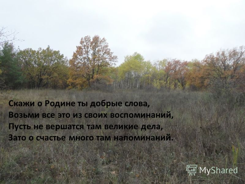 Скажи о Pодине ты добрые слова, Возьми все это из своих воспоминаний, Пусть не вершатся там великие дела, Зато о счастье много там напоминаний.