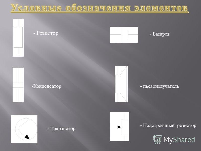 - Резистор - Батарея -Конденсатор- пьезоизлучатель - Транзистор - Подстроечный резистор