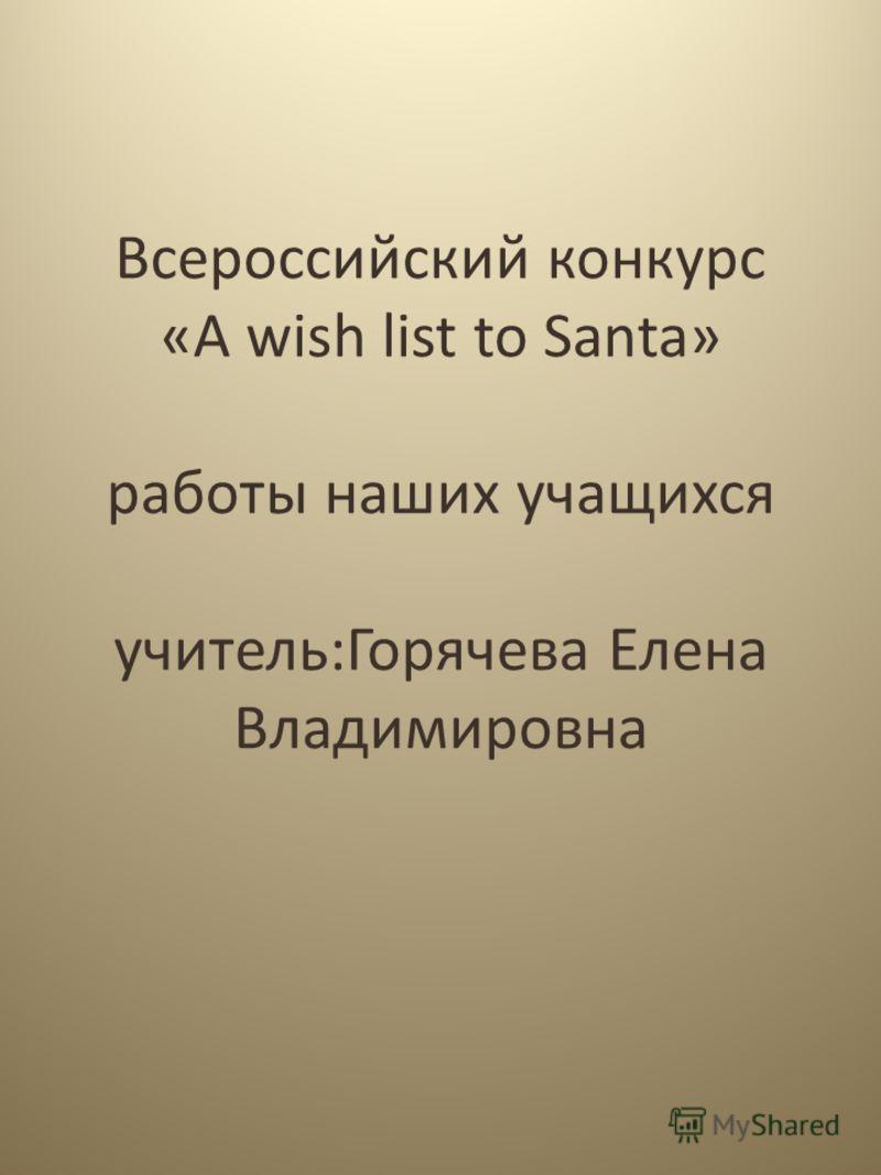 Всероссийский конкурс «A wish list to Santa» работы наших учащихся учитель:Горячева Елена Владимировна