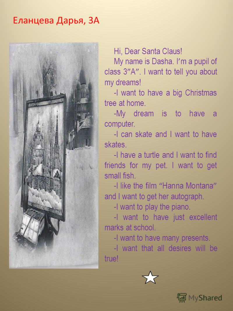 Еланцева Дарья, 3А Hi, Dear Santa Claus! My name is Dasha. I m a pupil of class 3 A. I want to tell you about my dreams! -I want to have a big Christmas tree at home. -My dream is to have a computer. -I can skate and I want to have skates. -I have a