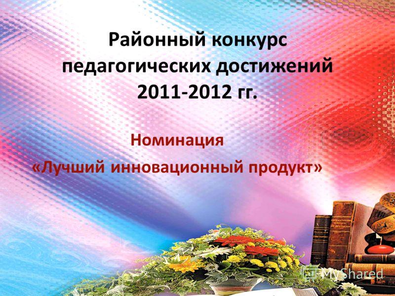 Районный конкурс педагогических достижений 2011-2012 гг. Номинация «Лучший инновационный продукт»