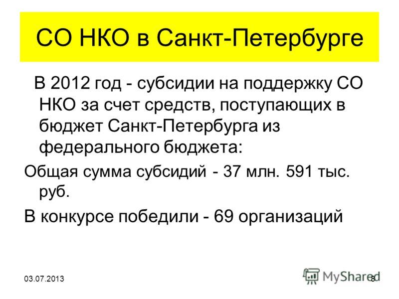 СО НКО в Санкт-Петербурге В 2012 год - субсидии на поддержку СО НКО за счет средств, поступающих в бюджет Санкт-Петербурга из федерального бюджета: Общая сумма субсидий - 37 млн. 591 тыс. руб. В конкурсе победили - 69 организаций 03.07.20138
