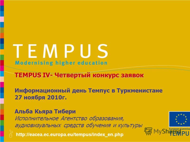 http://eacea.ec.europa.eu/tempus/index_en.php Информационный день Темпус в Туркменистане 27 ноября 2010г. Альба Кьяра Тибери Исполнительное Агентство образования, аудиовизуальных средств обучения и культуры TEMPUS IV- Четвертый конкурс заявок