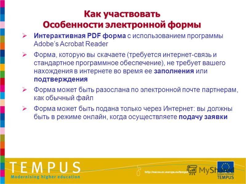 http://eacea.ec.europa.eu/tempus Интерактивная PDF форма с использованием программы Adobes Acrobat Reader Форма, которую вы скачаете (требуется интернет-связь и стандартное программное обеспечение), не требует вашего нахождения в интернете во время е