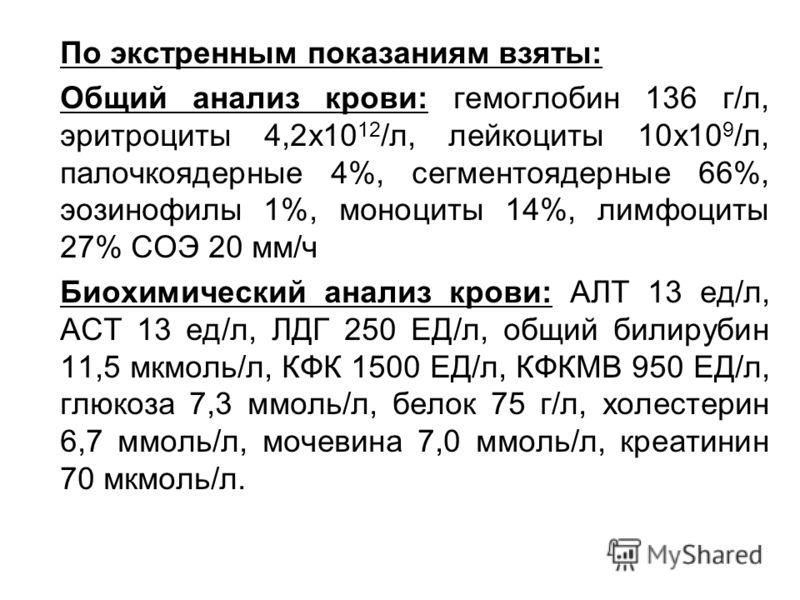 По экстренным показаниям взяты: Общий анализ крови: гемоглобин 136 г/л, эритроциты 4,2х10 12 /л, лейкоциты 10х10 9 /л, палочкоядерные 4%, сегментоядерные 66%, эозинофилы 1%, моноциты 14%, лимфоциты 27% СОЭ 20 мм/ч Биохимический анализ крови: АЛТ 13 е