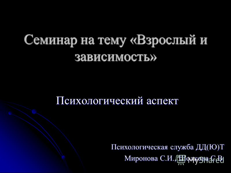 Семинар на тему «Взрослый и зависимость» Психологический аспект Психологическая служба ДД(Ю)Т Миронова С.И., Шолкова С.В.