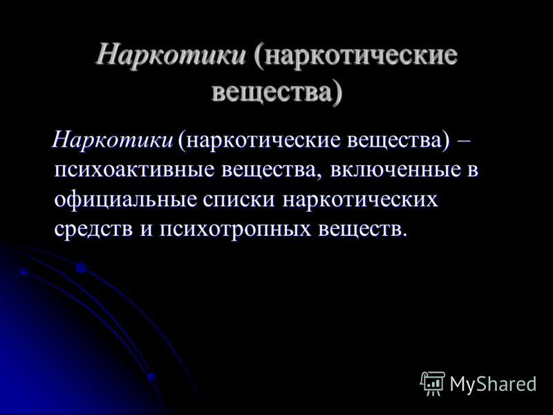 Наркотики (наркотические вещества) Наркотики (наркотические вещества) – психоактивные вещества, включенные в официальные списки наркотических средств и психотропных веществ. Наркотики (наркотические вещества) – психоактивные вещества, включенные в оф