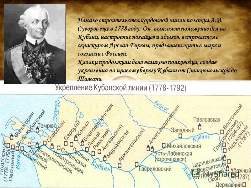 Начало строительства кордонной линии положил А.В. Суворов еще в 1778 году. Он выясняет положение дел на Кубани, настроение ногайцев и адыгов, встречается с сераскиром Арслан-Гиреем, предлагает жить в мире и согласии с Россией. Казаки продолжили дело