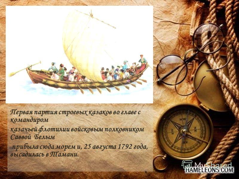 Первая партия строевых казаков во главе с командиром казачьей флотилии войсковым полковником Саввой Белым прибыла сюда морем и, 25 августа 1792 года, высадилась в Тамани.