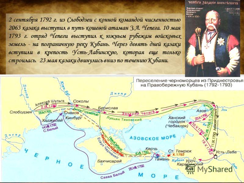 2 сентября 1792 г. из Слободзеи с конной командой численностью 2063 казака выступил в путь кошевой атаман З.А. Чепега. 10 мая 1793 г. отряд Чепеги выступил к южным рубежам войсковых земель - на пограничную реку Кубань. Через девять дней казаки вступи