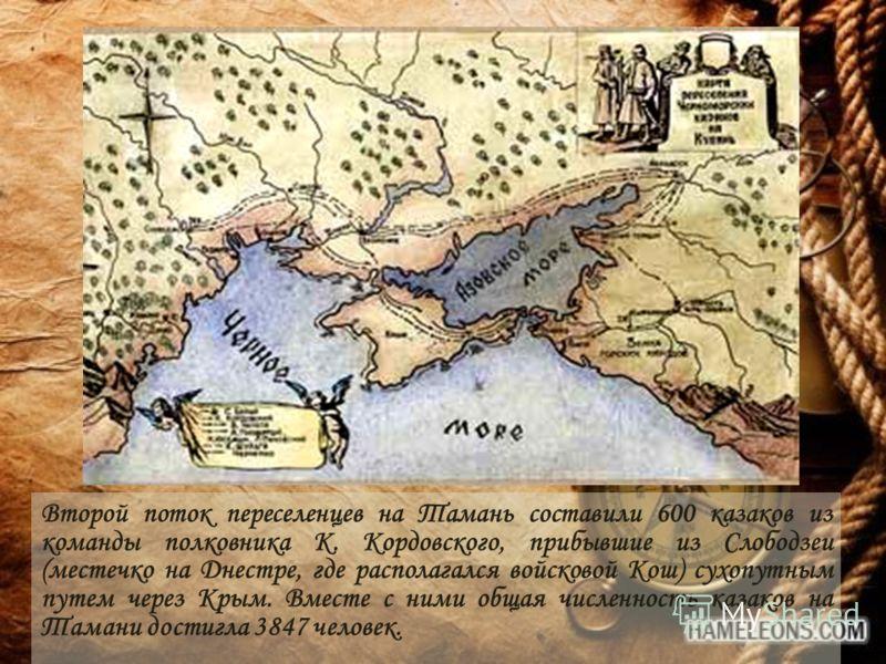 Второй поток переселенцев на Тамань составили 600 казаков из команды полковника К. Кордовского, прибывшие из Слободзеи (местечко на Днестре, где располагался войсковой Кош) сухопутным путем через Крым. Вместе с ними общая численность казаков на Таман