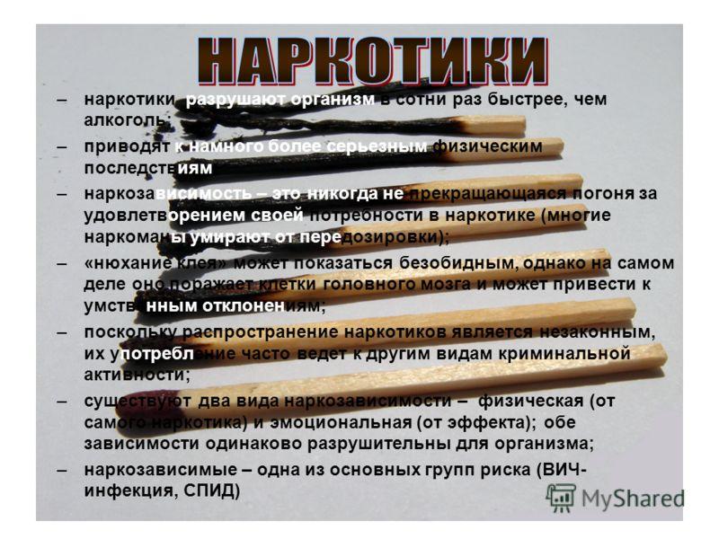 –наркотики разрушают организм в сотни раз быстрее, чем алкоголь; –приводят к намного более серьезным физическим последствиям; –наркозависимость – это никогда не прекращающаяся погоня за удовлетворением своей потребности в наркотике (многие наркоманы
