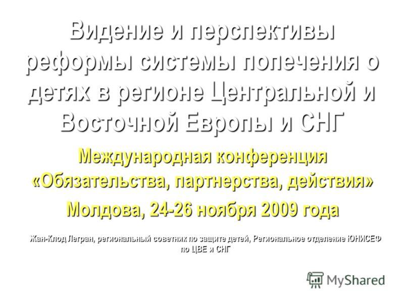 Видение и перспективы реформы системы попечения о детях в регионе Центральной и Восточной Европы и СНГ Международная конференция «Обязательства, партнерства, действия» Молдова, 24-26 ноября 2009 года Жан-Клод Легран, региональный советник по защите д