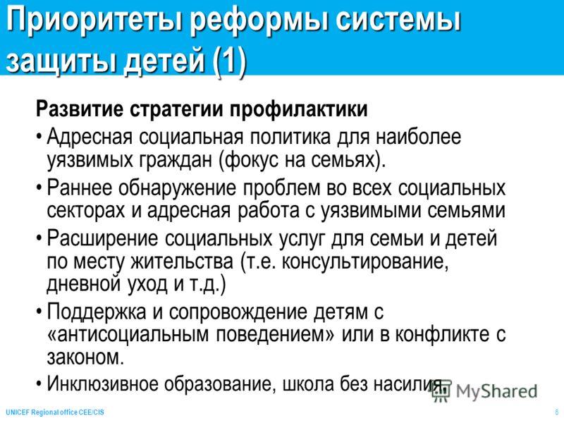 UNICEF Regional office CEE/CIS 6 Приоритеты реформы системы защиты детей (1) Развитие стратегии профилактики Адресная социальная политика для наиболее уязвимых граждан (фокус на семьях). Раннее обнаружение проблем во всех социальных секторах и адресн