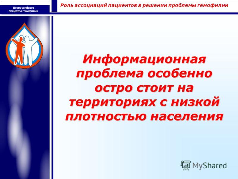 Роль ассоциаций пациентов в решении проблемы гемофилии Всероссийское общество гемофилии Информационная проблема особенно остро стоит на территориях с низкой плотностью населения