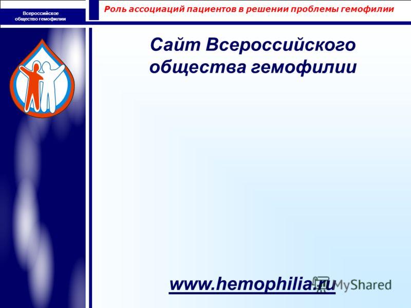 Роль ассоциаций пациентов в решении проблемы гемофилии Всероссийское общество гемофилии www.hemophilia.ru Сайт Всероссийского общества гемофилии