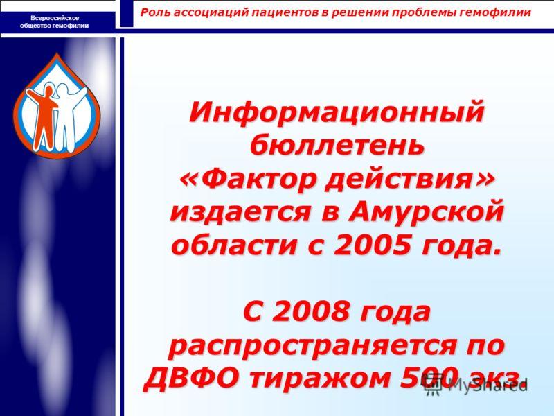 Роль ассоциаций пациентов в решении проблемы гемофилии Всероссийское общество гемофилии Информационный бюллетень «Фактор действия» издается в Амурской области с 2005 года. С 2008 года распространяется по ДВФО тиражом 500 экз.