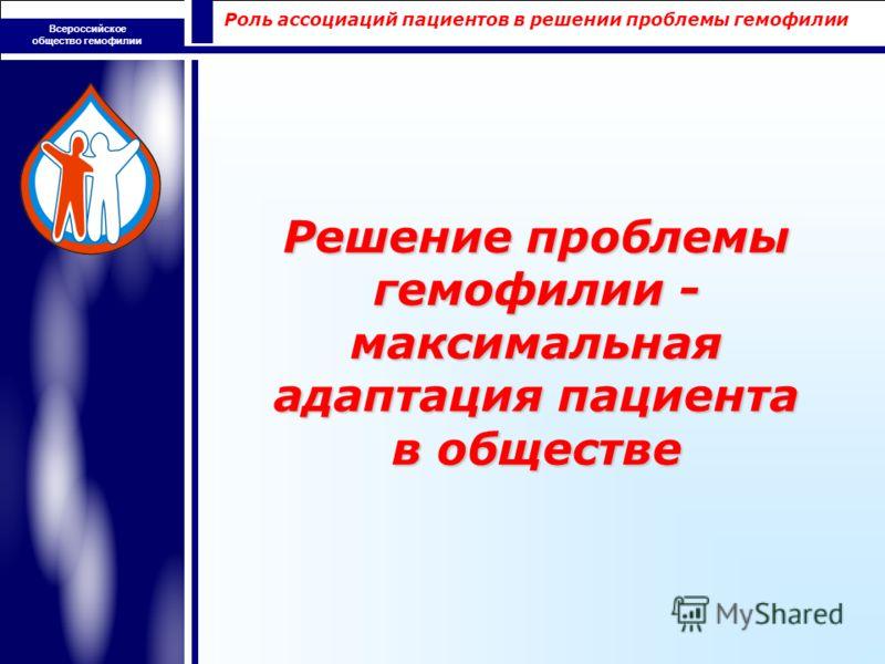 Роль ассоциаций пациентов в решении проблемы гемофилии Всероссийское общество гемофилии Решение проблемы гемофилии - максимальная адаптация пациента в обществе