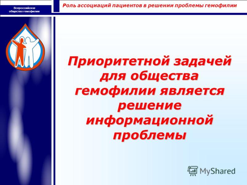 Роль ассоциаций пациентов в решении проблемы гемофилии Всероссийское общество гемофилии Приоритетной задачей для общества гемофилии является решение информационной проблемы