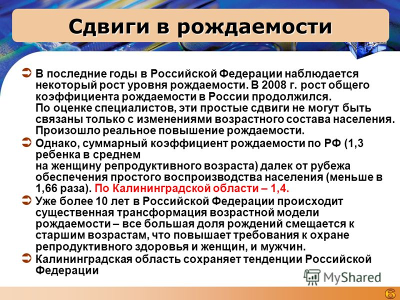 Сдвиги в рождаемости В последние годы в Российской Федерации наблюдается некоторый рост уровня рождаемости. В 2008 г. рост общего коэффициента рождаемости в России продолжился. По оценке специалистов, эти простые сдвиги не могут быть связаны только с