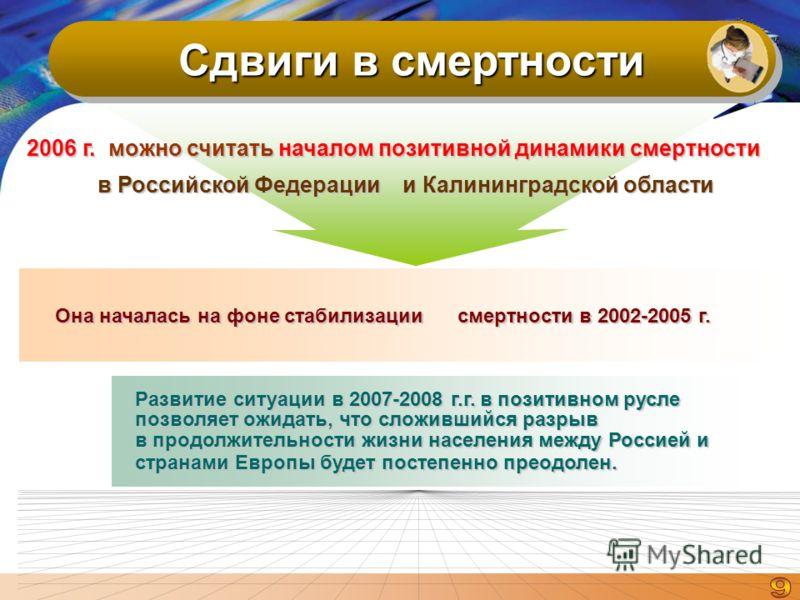 Сдвиги в смертности Развитие ситуации в 2007-2008 г.г. в позитивном русле позволяет ожидать, что сложившийся разрыв в продолжительности жизни населения между Россией и странами Европы будет постепенно преодолен. 2006 г. можно считать началом позитивн