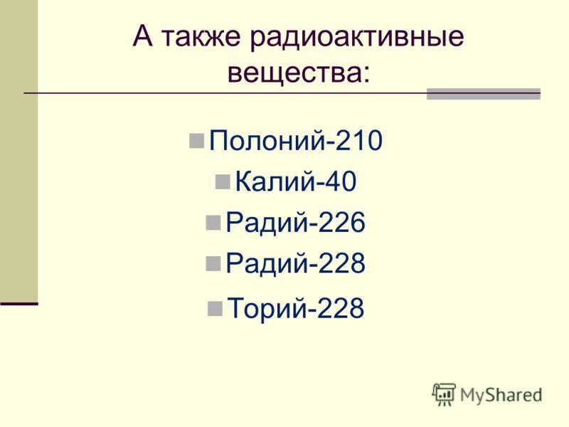 А также радиоактивные вещества: Полоний-210 Калий-40 Радий-226 Радий-228 Торий-228