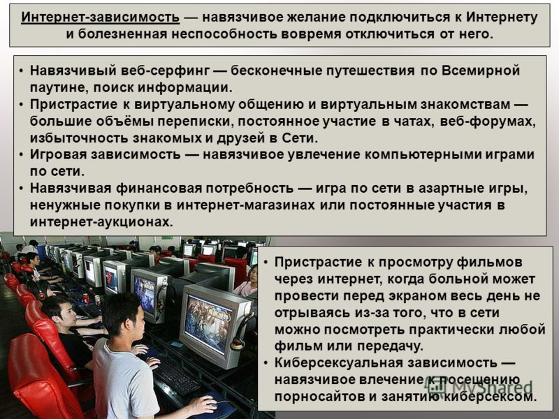 Интернет-зависимость навязчивое желание подключиться к Интернету и болезненная неспособность вовремя отключиться от него. Навязчивый веб-серфинг бесконечные путешествия по Всемирной паутине, поиск информации. Пристрастие к виртуальному общению и вирт