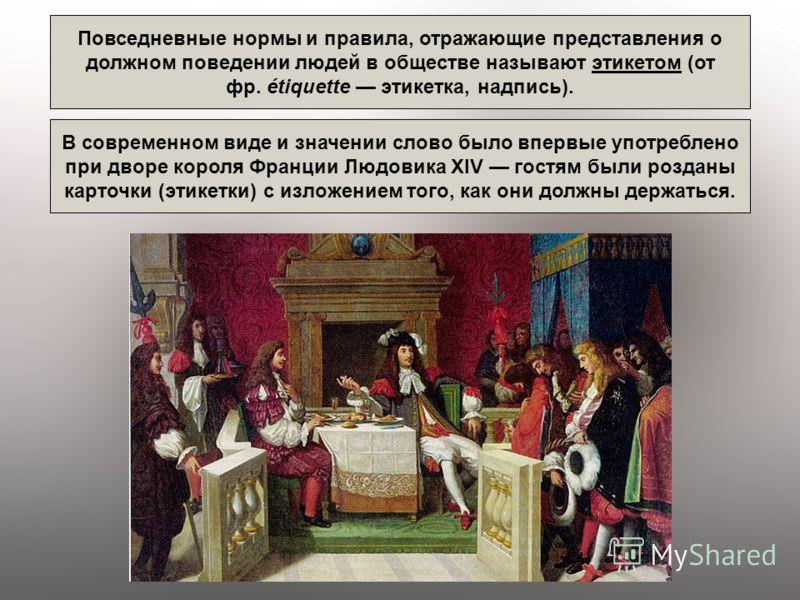 Повседневные нормы и правила, отражающие представления о должном поведении людей в обществе называют этикетом (от фр. étiquette этикетка, надпись). В современном виде и значении слово было впервые употреблено при дворе короля Франции Людовика XIV гос
