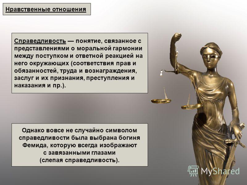 Нравственные отношения Справедливость понятие, связанное с представлениями о моральной гармонии между поступком и ответной реакцией на него окружающих (соответствия прав и обязанностей, труда и вознаграждения, заслуг и их признания, преступления и на