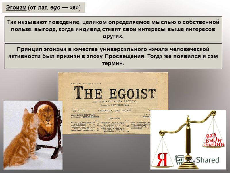 Эгоизм (от лат. ego «я») Так называют поведение, целиком определяемое мыслью о собственной пользе, выгоде, когда индивид ставит свои интересы выше интересов других. Принцип эгоизма в качестве универсального начала человеческой активности был признан