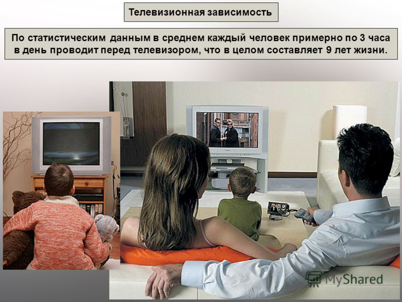 Телевизионная зависимость По статистическим данным в среднем каждый человек примерно по 3 часа в день проводит перед телевизором, что в целом составляет 9 лет жизни.