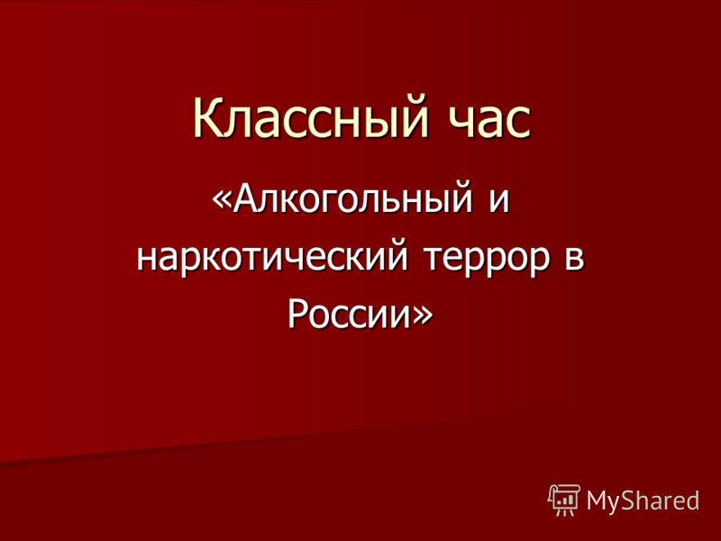 Классный час «Алкогольный и наркотический террор в России»