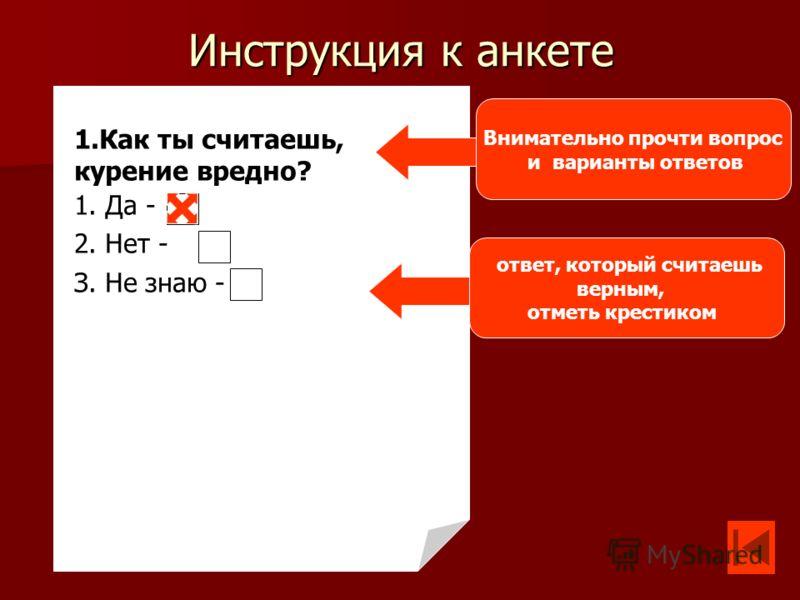 Инструкция к анкете 1.Как ты считаешь, курение вредно? 1. Да - 2. Нет - З. Не знаю - Внимательно прочти вопрос и варианты ответов ответ, который считаешь верным, отметь крестиком