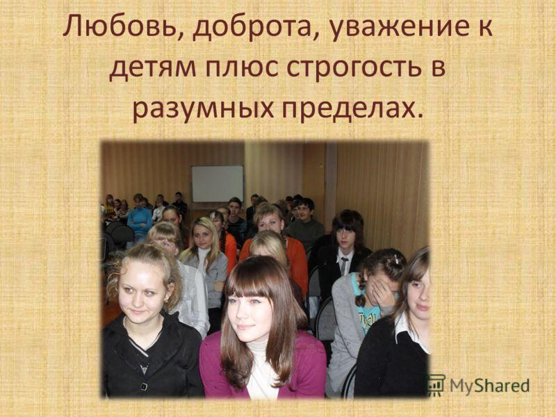 Любовь, доброта, уважение к детям плюс строгость в разумных пределах.