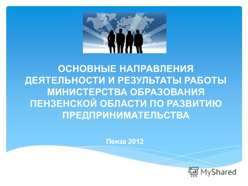 ОСНОВНЫЕ НАПРАВЛЕНИЯ ДЕЯТЕЛЬНОСТИ И РЕЗУЛЬТАТЫ РАБОТЫ МИНИСТЕРСТВА ОБРАЗОВАНИЯ ПЕНЗЕНСКОЙ ОБЛАСТИ ПО РАЗВИТИЮ ПРЕДПРИНИМАТЕЛЬСТВА Пенза 2012