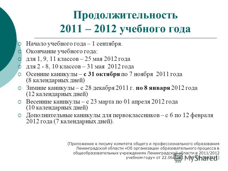 Продолжительность 2011 – 2012 учебного года Начало учебного года – 1 сентября. Окончание учебного года: для 1, 9, 11 классов – 25 мая 2012 года для 2 - 8, 10 классов – 31 мая 2012 года Осенние каникулы – с 31 октября по 7 ноября 2011 года (8 календар
