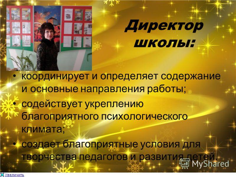 Директор школы: координирует и определяет содержание и основные направления работы; содействует укреплению благоприятного психологического климата; создает благоприятные условия для творчества педагогов и развития детей.