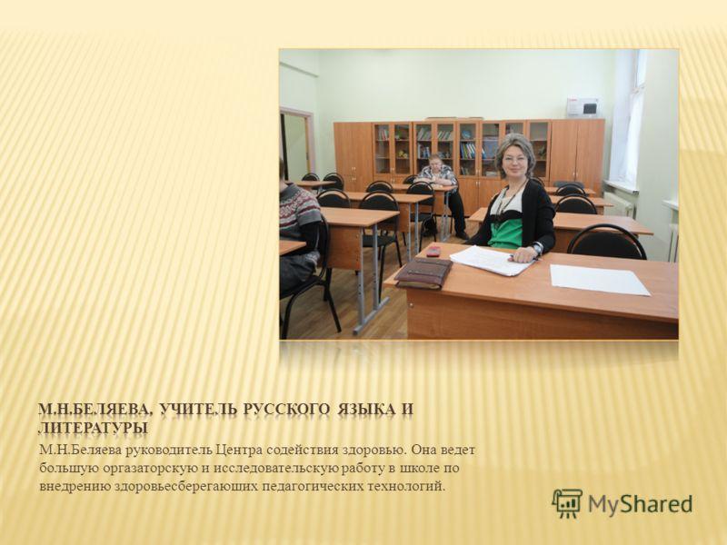 М.Н.Беляева руководитель Центра содействия здоровью. Она ведет большую оргазаторскую и исследовательскую работу в школе по внедрению здоровьесберегающих педагогических технологий.