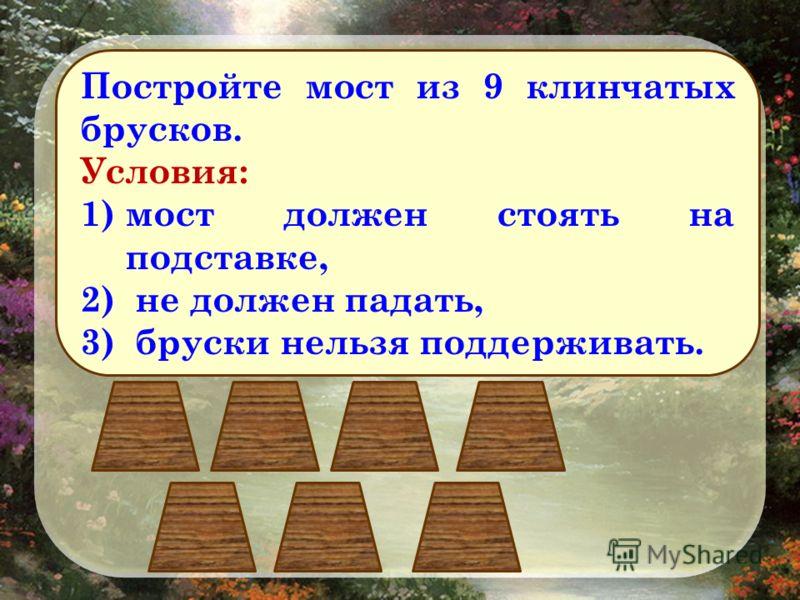 Постройте мост из 9 клинчатых брусков. Условия: 1)мост должен стоять на подставке, 2) не должен падать, 3) бруски нельзя поддерживать.