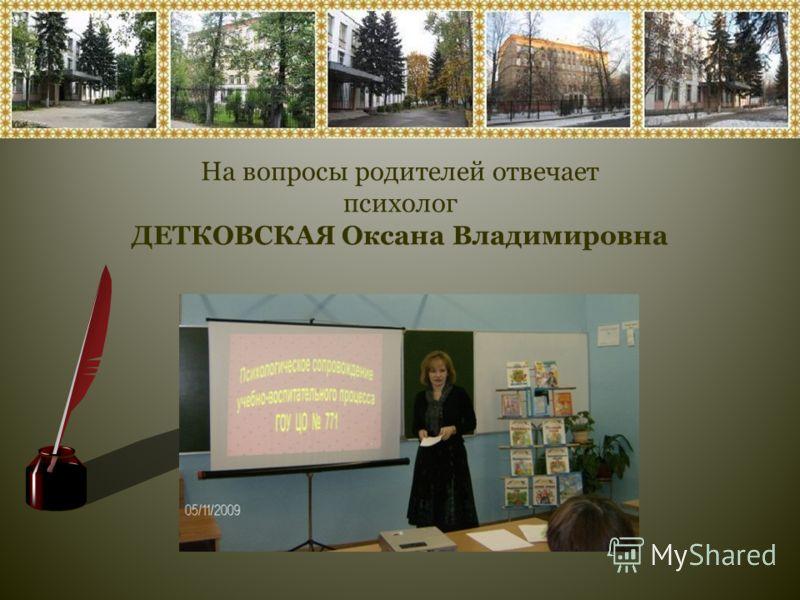 На вопросы родителей отвечает психолог ДЕТКОВСКАЯ Оксана Владимировна
