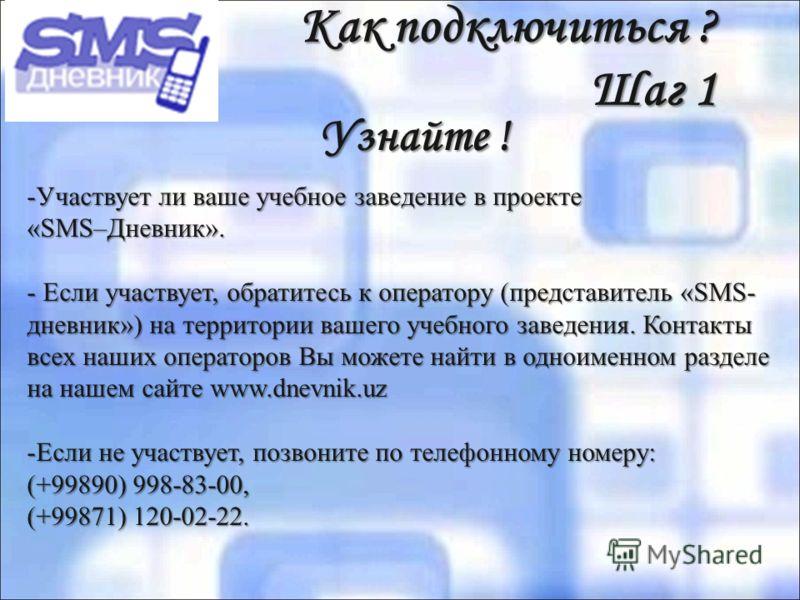 Как подключиться ? Шаг 1 Узнайте ! Узнайте ! -Участвует ли ваше учебное заведение в проекте «SMS–Дневник». - Если участвует, обратитесь к оператору (представитель «SMS- дневник») на территории вашего учебного заведения. Контакты всех наших операторов