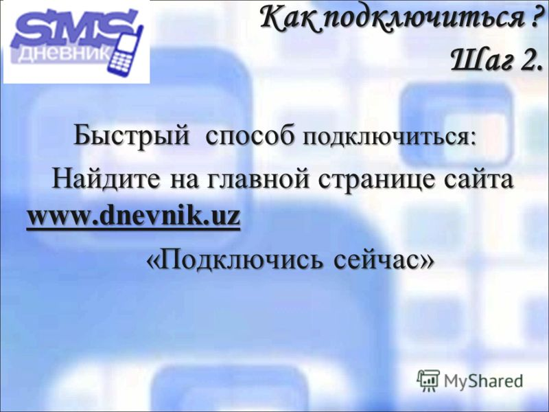 Как подключиться ? Шаг 2. Быстрый способ подключиться: Найдите на главной странице сайта www.dnevnik.uz Найдите на главной странице сайта www.dnevnik.uz «Подключись сейчас» «Подключись сейчас»