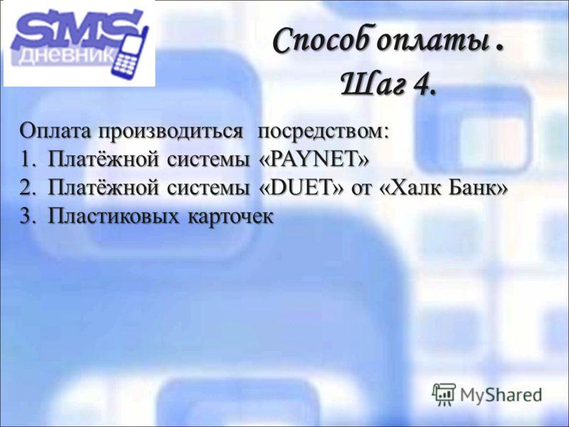 Способ оплаты. Шаг 4. Способ оплаты. Шаг 4. Оплата производиться посредством: 1.Платёжной системы «PAYNET» 2.Платёжной системы «DUET» от «Халк Банк» 3.Пластиковых карточек