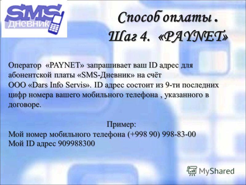 Способ оплаты. Шаг 4. «PAYNET» Способ оплаты. Шаг 4. «PAYNET» Оператор «PAYNET» запрашивает ваш ID адрес для абонентской платы «SMS-Дневник» на счёт ООО «Dars Info Servis». ID адрес состоит из 9-ти последних цифр номера вашего мобильного телефона, ук
