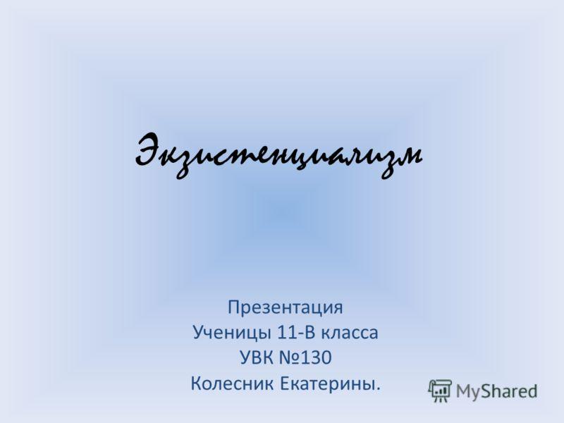 Экзистенциализм Презентация Ученицы 11-В класса УВК 130 Колесник Екатерины.