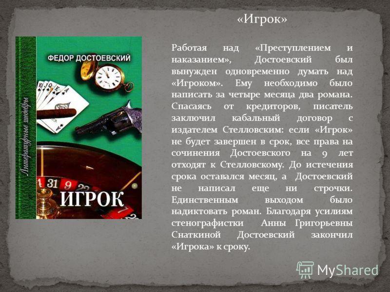 «Игрок» Работая над «Преступлением и наказанием», Достоевский был вынужден одновременно думать над «Игроком». Ему необходимо было написать за четыре месяца два романа. Спасаясь от кредиторов, писатель заключил кабальный договор с издателем Стелловски
